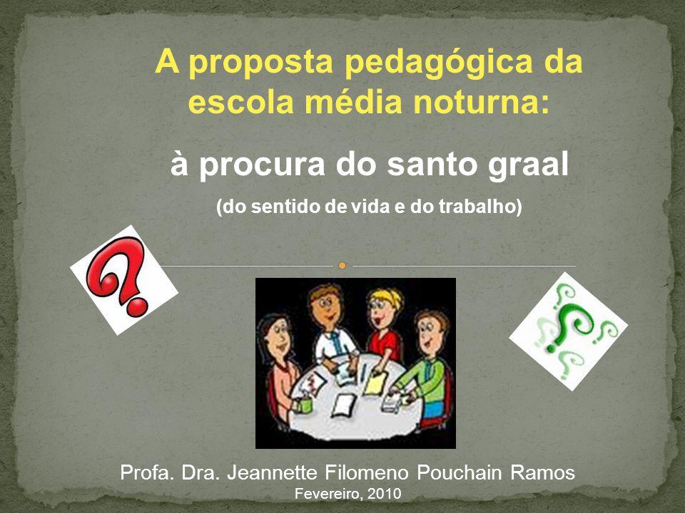 A proposta pedagógica da escola média noturna: à procura do santo graal (do sentido de vida e do trabalho) Profa. Dra. Jeannette Filomeno Pouchain Ram