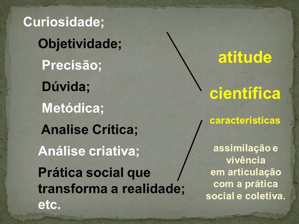 atitude científica características Curiosidade; Objetividade; Precisão; Dúvida; Metódica; Analise Crítica; Análise criativa; Prática social que transf