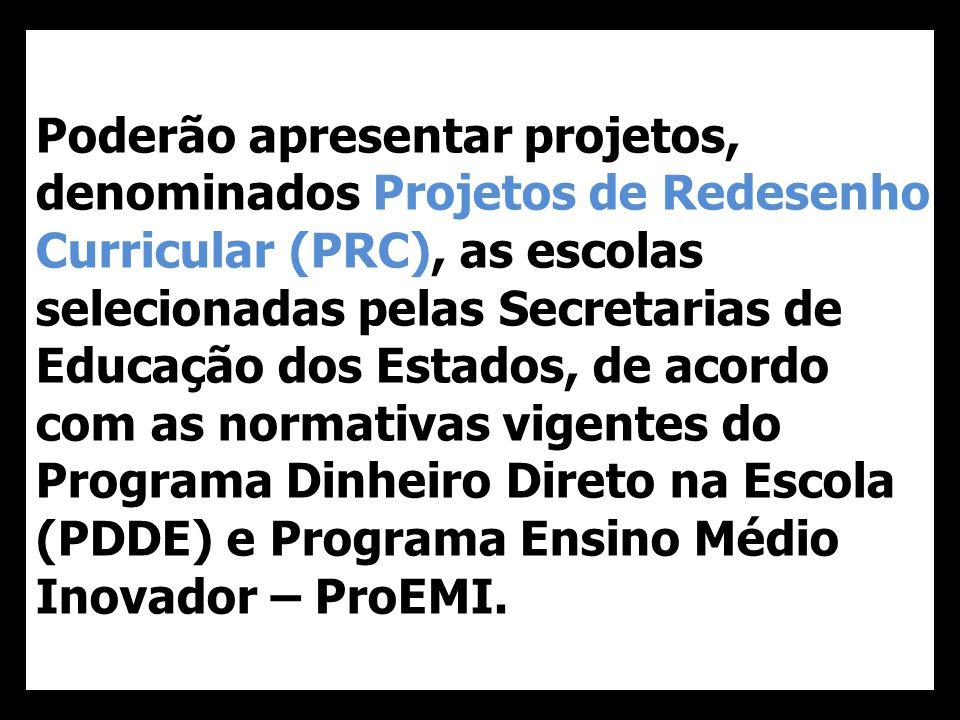 Poderão apresentar projetos, denominados Projetos de Redesenho Curricular (PRC), as escolas selecionadas pelas Secretarias de Educação dos Estados, de acordo com as normativas vigentes do Programa Dinheiro Direto na Escola (PDDE) e Programa Ensino Médio Inovador – ProEMI.