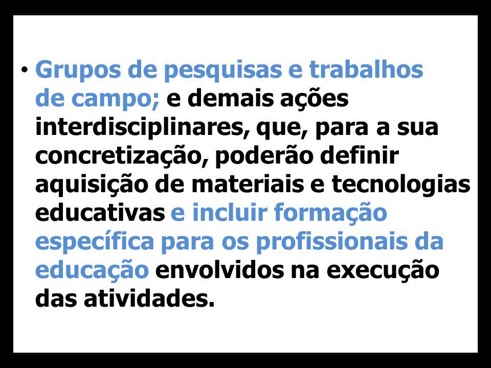 Grupos de pesquisas e trabalhos de campo; e demais ações interdisciplinares, que, para a sua concretização, poderão definir aquisição de materiais e tecnologias educativas e incluir formação específica para os profissionais da educação envolvidos na execução das atividades.