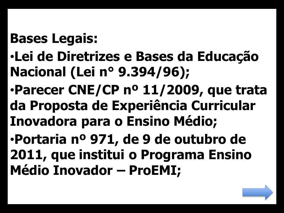 Bases Legais: Lei de Diretrizes e Bases da Educação Nacional (Lei n° 9.394/96); Parecer CNE/CP nº 11/2009, que trata da Proposta de Experiência Curricular Inovadora para o Ensino Médio; Portaria nº 971, de 9 de outubro de 2011, que institui o Programa Ensino Médio Inovador – ProEMI;