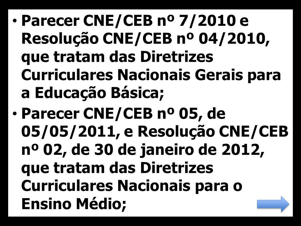38 Parecer CNE/CEB nº 7/2010 e Resolução CNE/CEB nº 04/2010, que tratam das Diretrizes Curriculares Nacionais Gerais para a Educação Básica; Parecer CNE/CEB nº 05, de 05/05/2011, e Resolução CNE/CEB nº 02, de 30 de janeiro de 2012, que tratam das Diretrizes Curriculares Nacionais para o Ensino Médio;