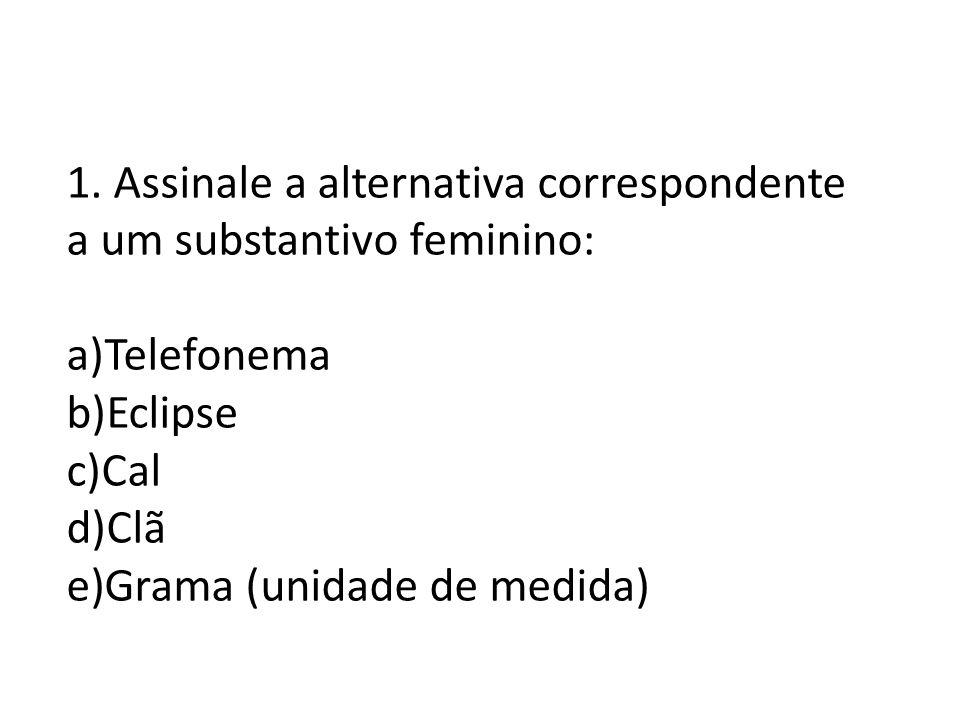 1. Assinale a alternativa correspondente a um substantivo feminino: a)Telefonema b)Eclipse c)Cal d)Clã e)Grama (unidade de medida)