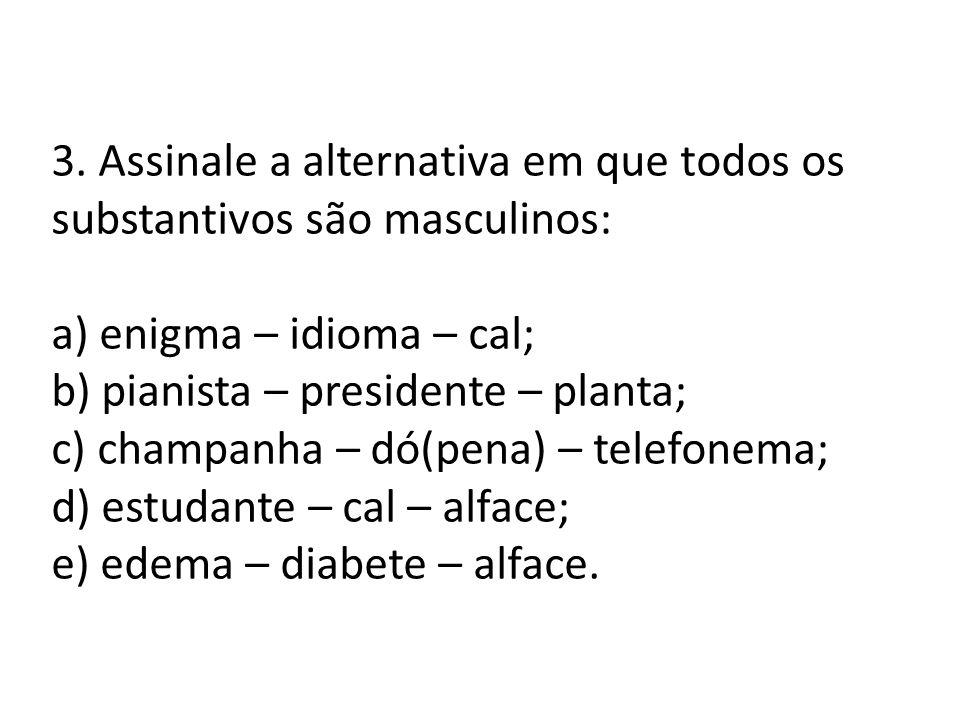 3. Assinale a alternativa em que todos os substantivos são masculinos: a) enigma – idioma – cal; b) pianista – presidente – planta; c) champanha – dó(