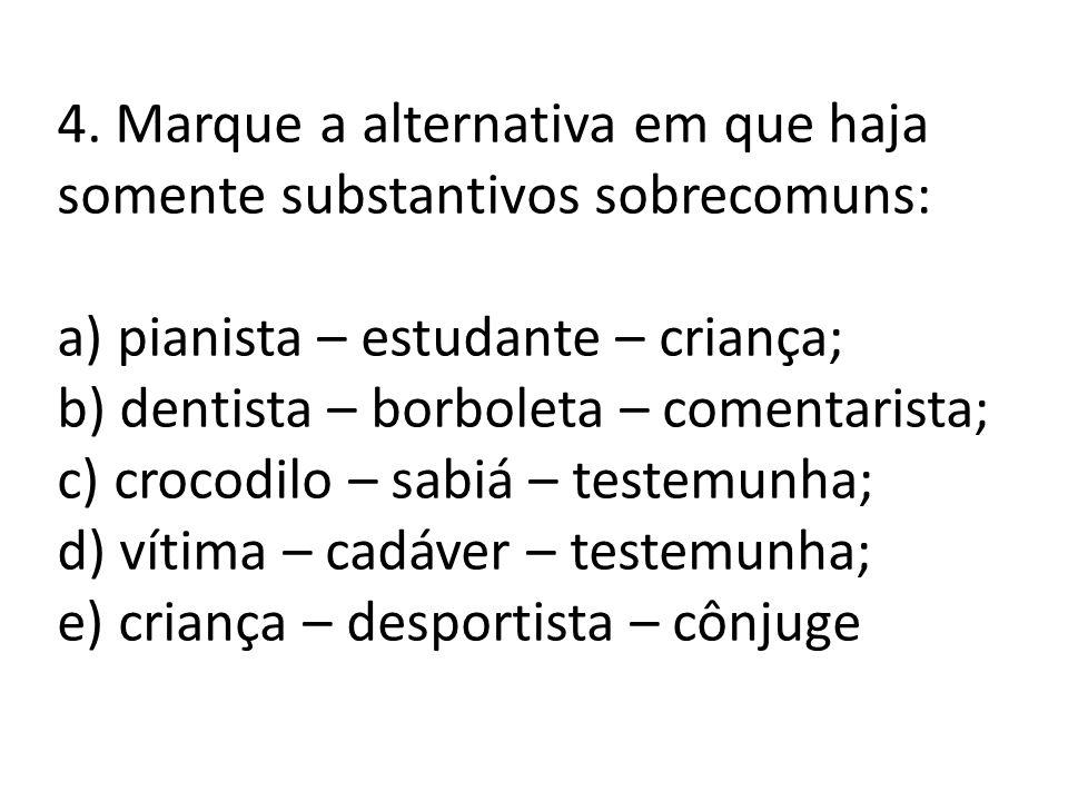 4. Marque a alternativa em que haja somente substantivos sobrecomuns: a) pianista – estudante – criança; b) dentista – borboleta – comentarista; c) cr