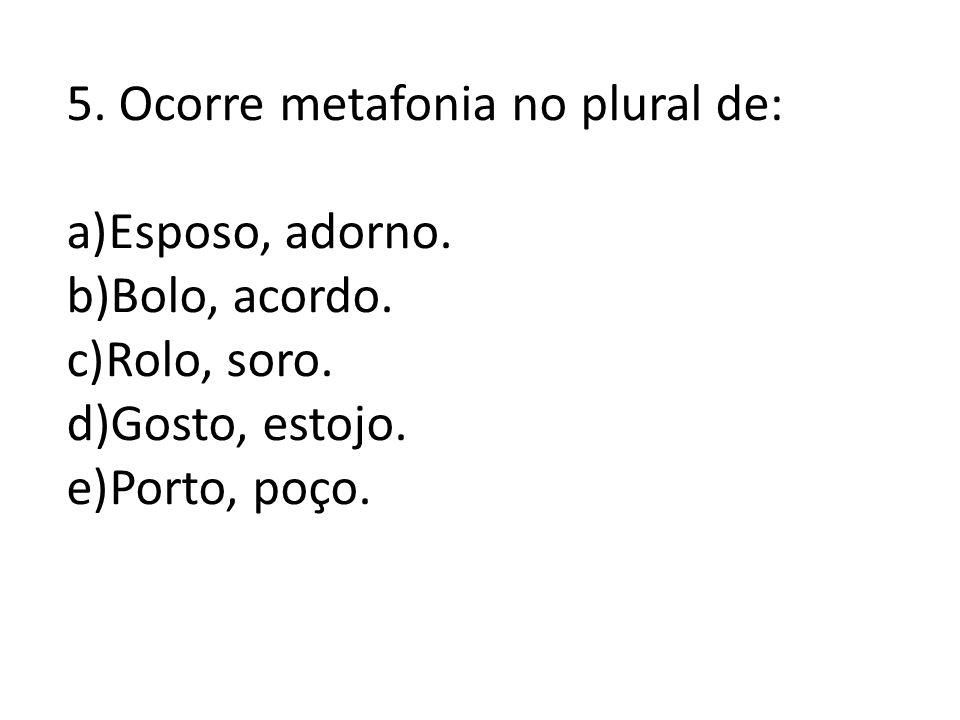 5. Ocorre metafonia no plural de: a)Esposo, adorno. b)Bolo, acordo. c)Rolo, soro. d)Gosto, estojo. e)Porto, poço.