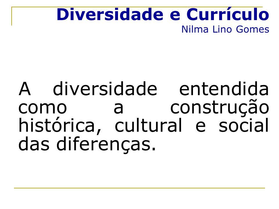 Diversidade e Currículo Nilma Lino Gomes A diversidade entendida como a construção histórica, cultural e social das diferenças.