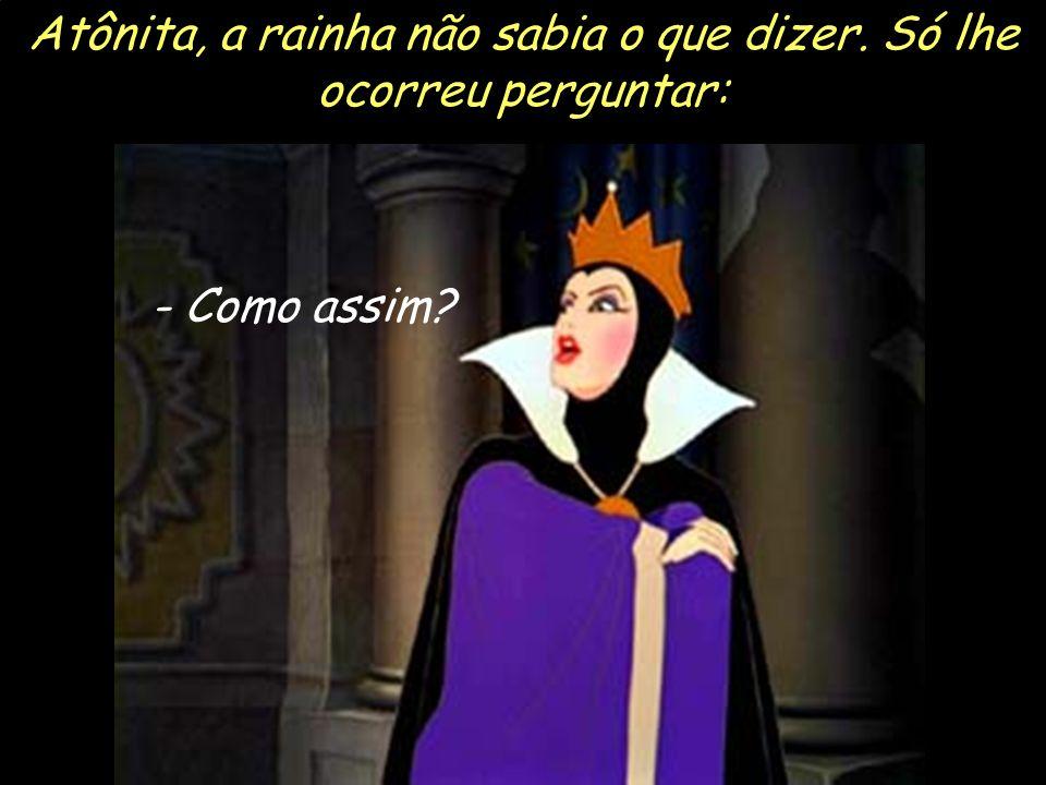 Atônita, a rainha não sabia o que dizer. Só lhe ocorreu perguntar: - Como assim?