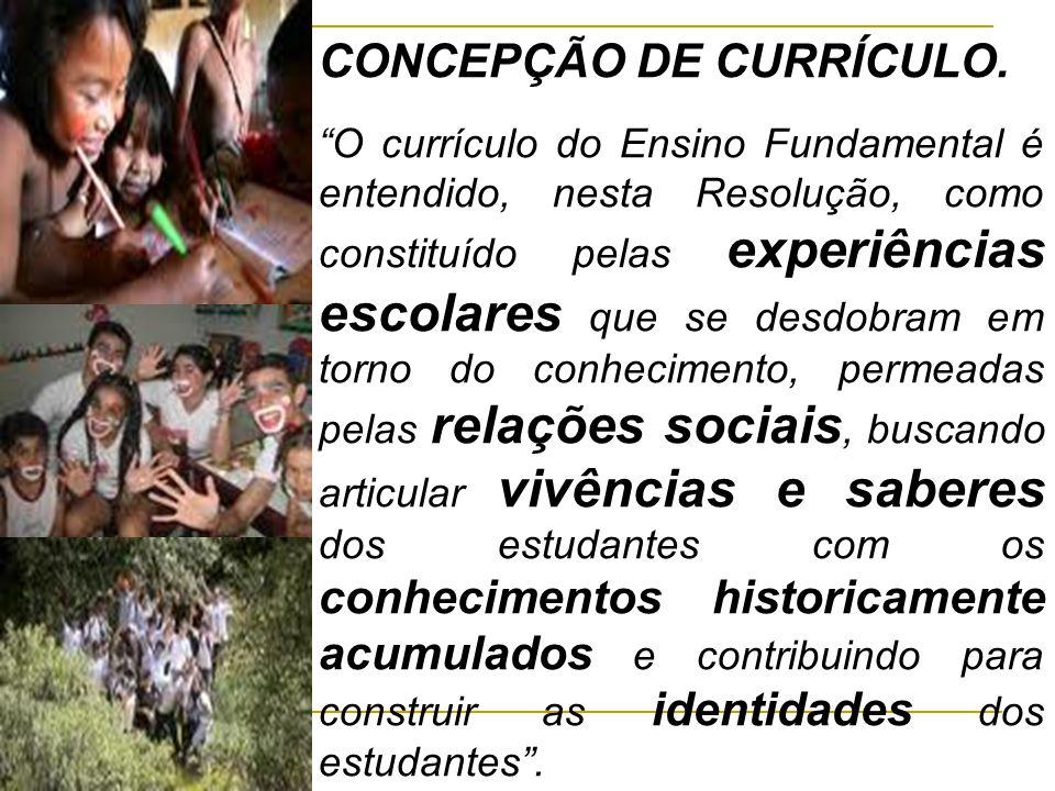 """CONCEPÇÃO DE CURRÍCULO. """"O currículo do Ensino Fundamental é entendido, nesta Resolução, como constituído pelas experiências escolares que se desdobra"""