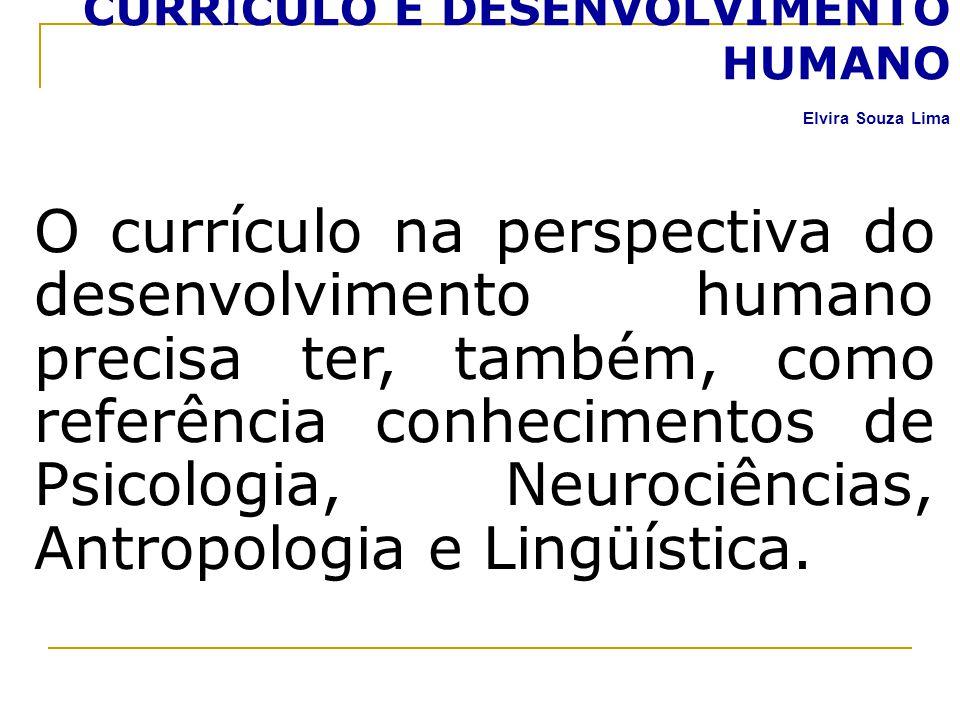 CURR Í CULO E DESENVOLVIMENTO HUMANO Elvira Souza Lima O currículo na perspectiva do desenvolvimento humano precisa ter, também, como referência conhe