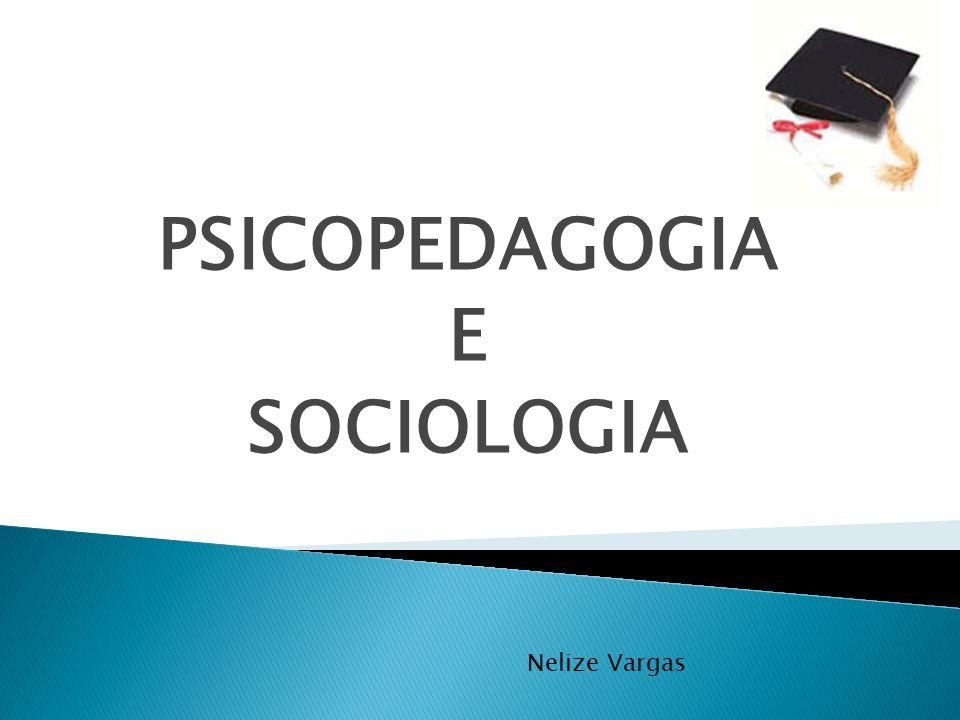 PSICOPEDAGOGIA E SOCIOLOGIA Nelize Vargas