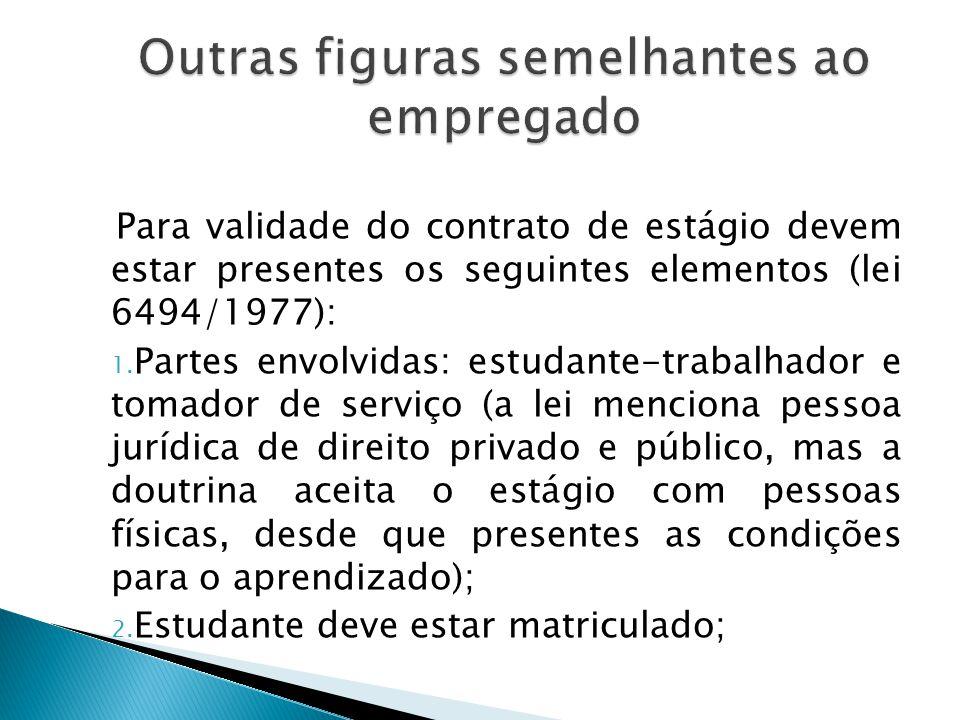 6. Contrato de estágio: pode reunir os cinco elementos que configuram a situação de empregado, mas não se trata de relação de emprego, já que o objeti