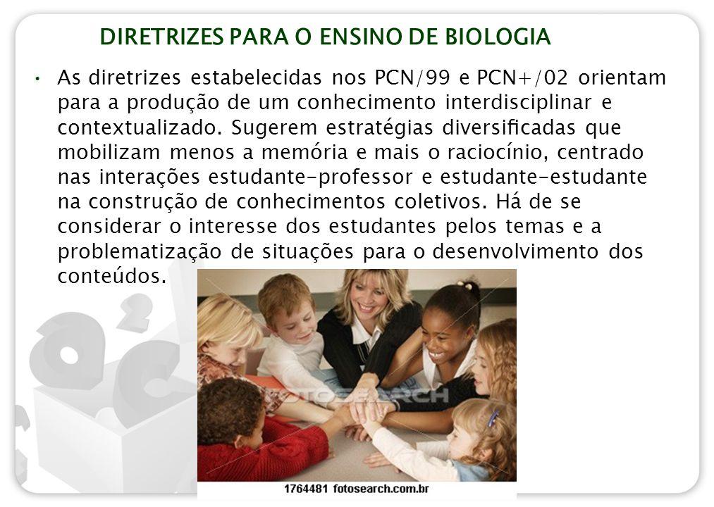 DIRETRIZES PARA O ENSINO DE BIOLOGIA As diretrizes estabelecidas nos PCN/99 e PCN+/02 orientam para a produção de um conhecimento interdisciplinar e c