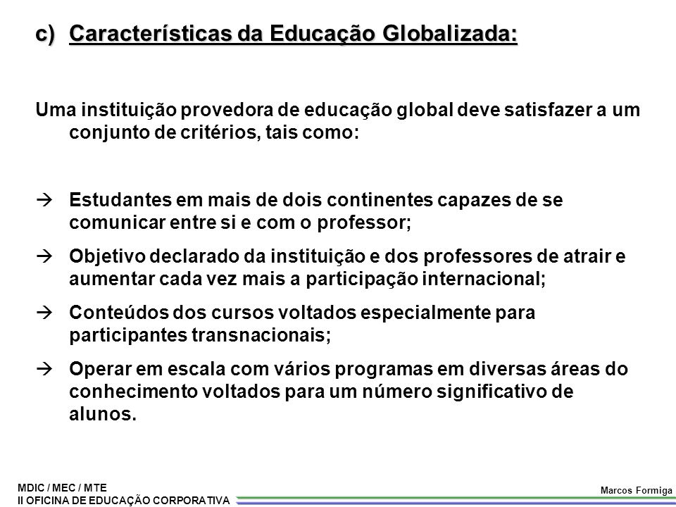 MDIC / MEC / MTE II OFICINA DE EDUCAÇÃO CORPORATIVA Marcos Formiga c)Características da Educação Globalizada: Uma instituição provedora de educação gl