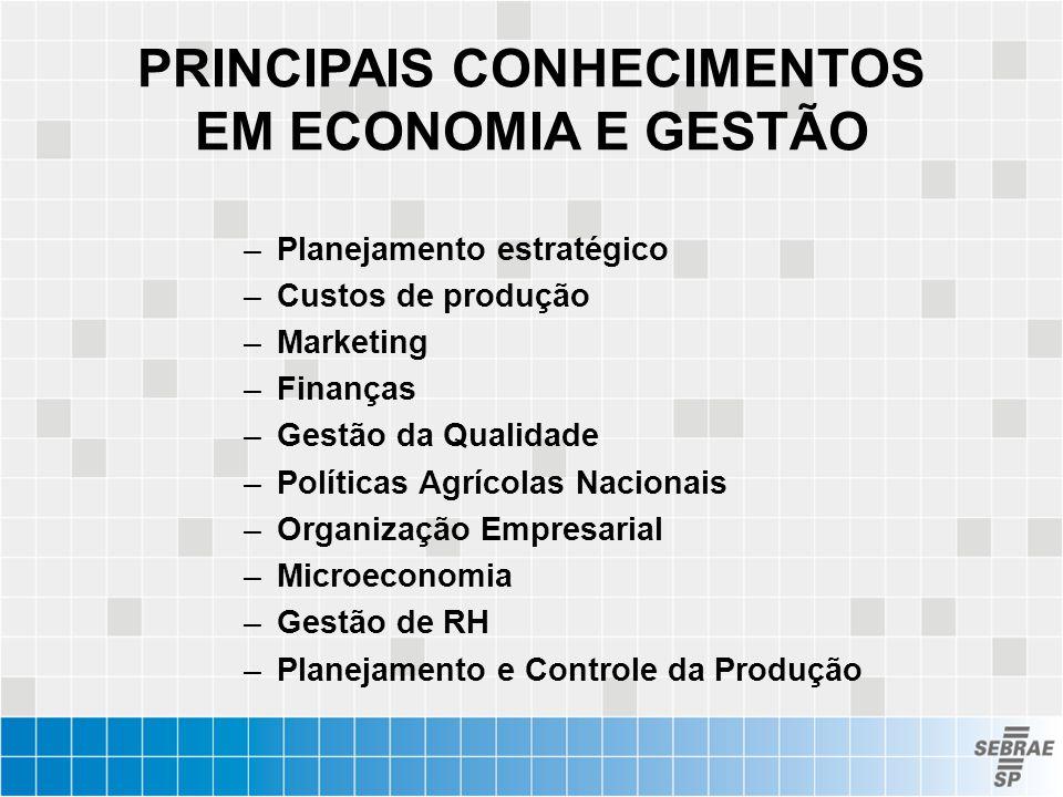 PRINCIPAIS CONHECIMENTOS EM ECONOMIA E GESTÃO –Planejamento estratégico –Custos de produção –Marketing –Finanças –Gestão da Qualidade –Políticas Agríc