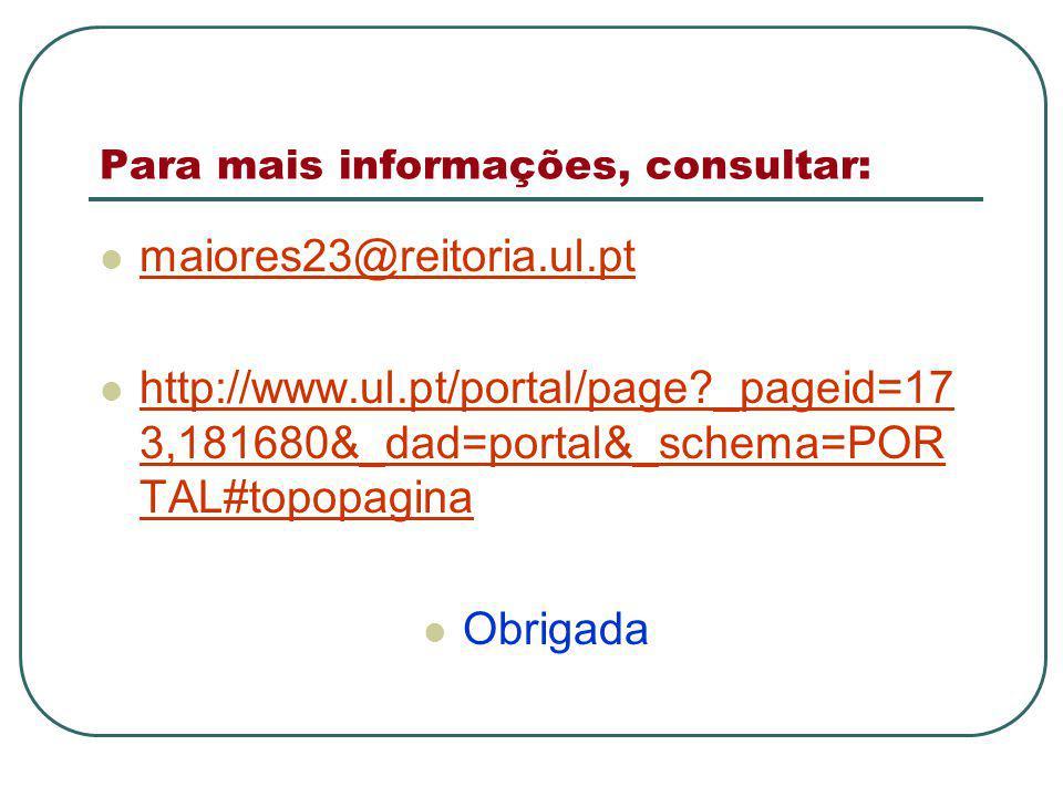 Para mais informações, consultar: maiores23@reitoria.ul.pt http://www.ul.pt/portal/page?_pageid=17 3,181680&_dad=portal&_schema=POR TAL#topopagina http://www.ul.pt/portal/page?_pageid=17 3,181680&_dad=portal&_schema=POR TAL#topopagina Obrigada