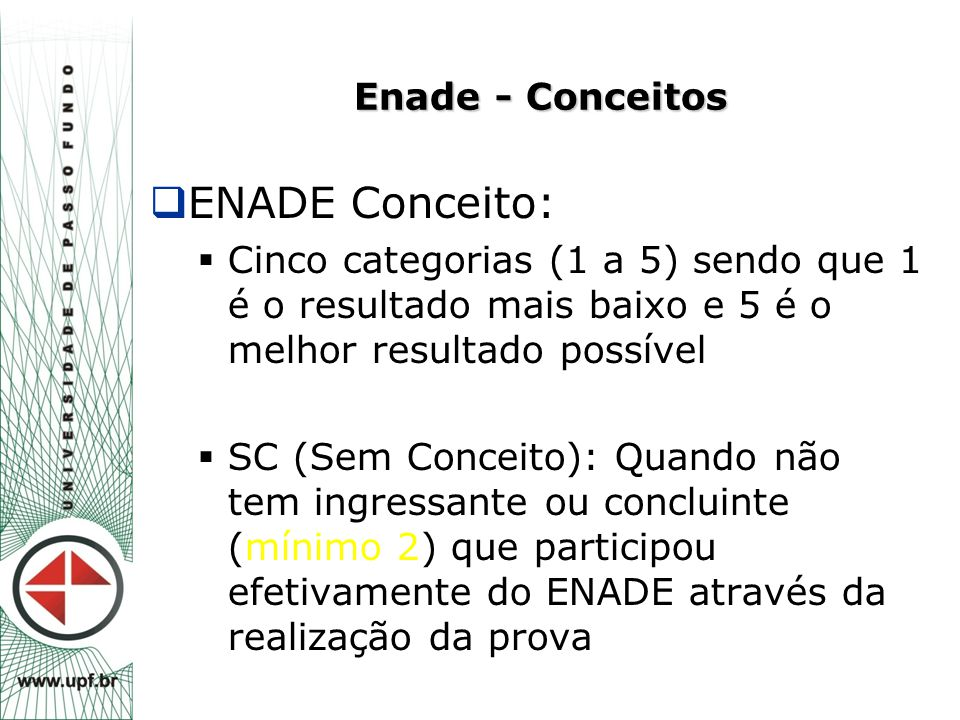 Enade - Conceitos  ENADE Conceito:  Cinco categorias (1 a 5) sendo que 1 é o resultado mais baixo e 5 é o melhor resultado possível  SC (Sem Concei
