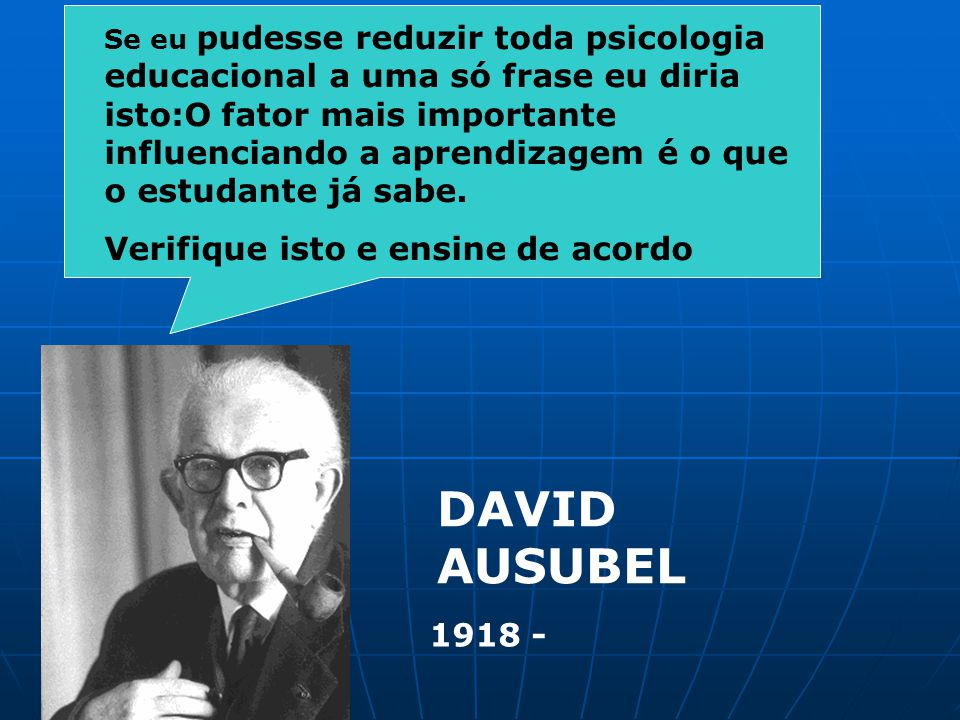DAVID AUSUBEL 1918 - Se eu pudesse reduzir toda psicologia educacional a uma só frase eu diria isto:O fator mais importante influenciando a aprendizag