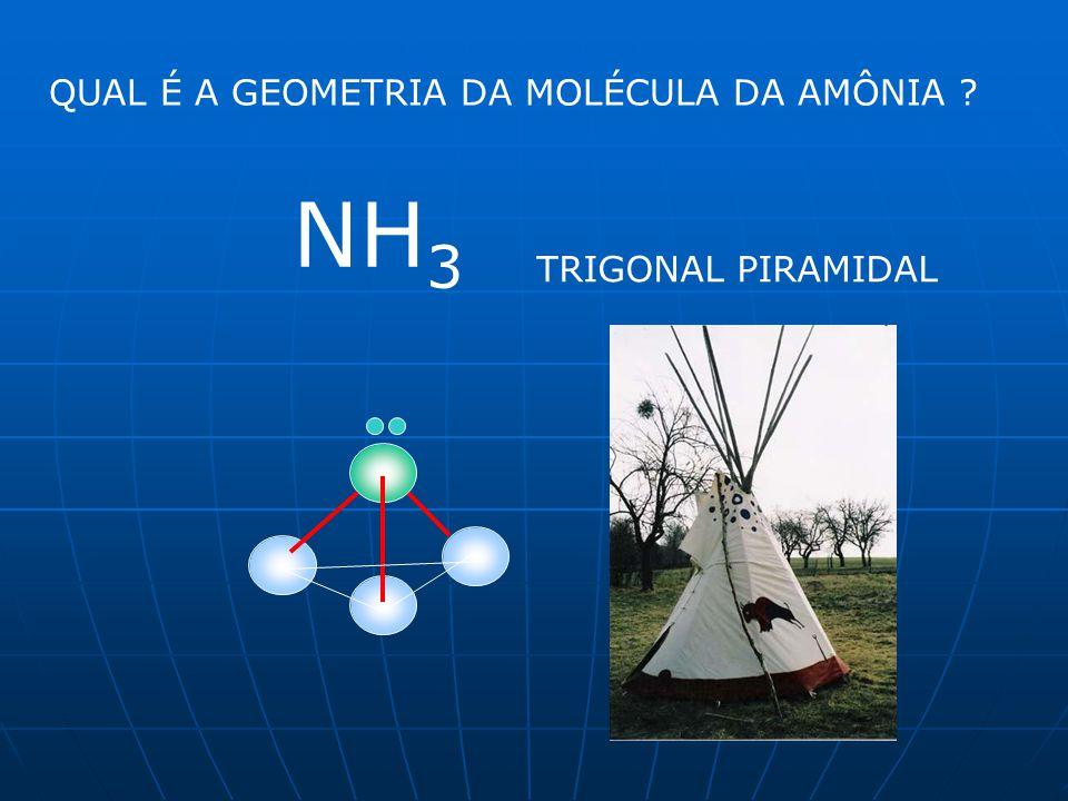 QUAL É A GEOMETRIA DA MOLÉCULA DA AMÔNIA ? NH 3 TRIGONAL PIRAMIDAL