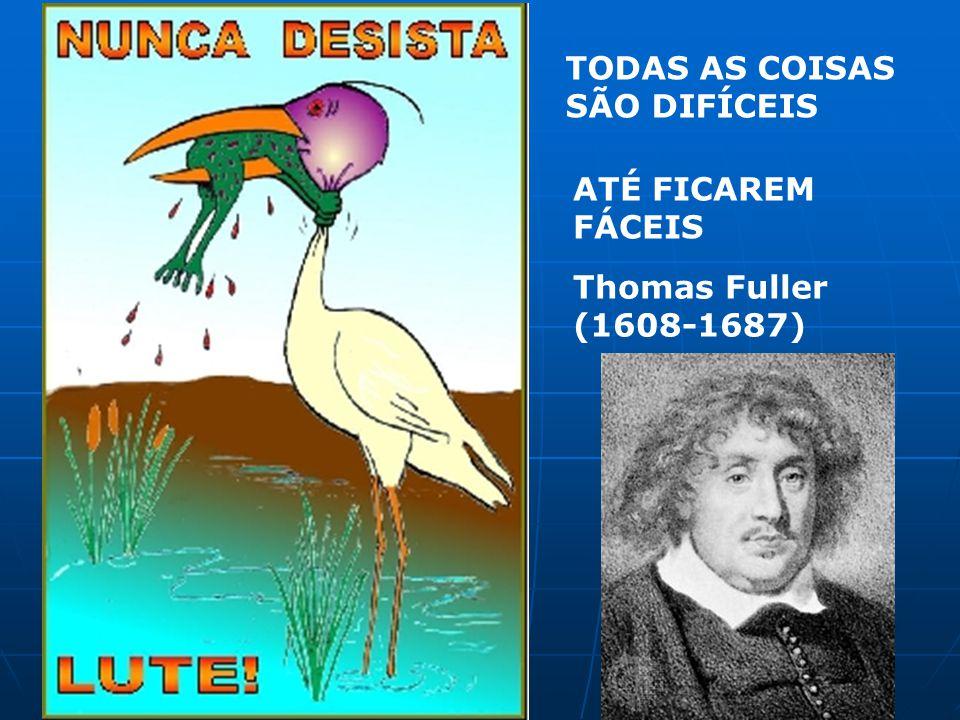 TODAS AS COISAS SÃO DIFÍCEIS ATÉ FICAREM FÁCEIS Thomas Fuller (1608-1687)