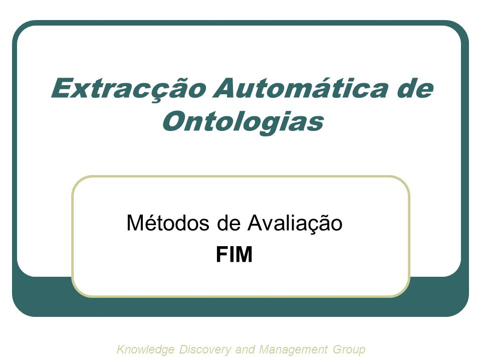 Extracção Automática de Ontologias Métodos de Avaliação FIM Knowledge Discovery and Management Group