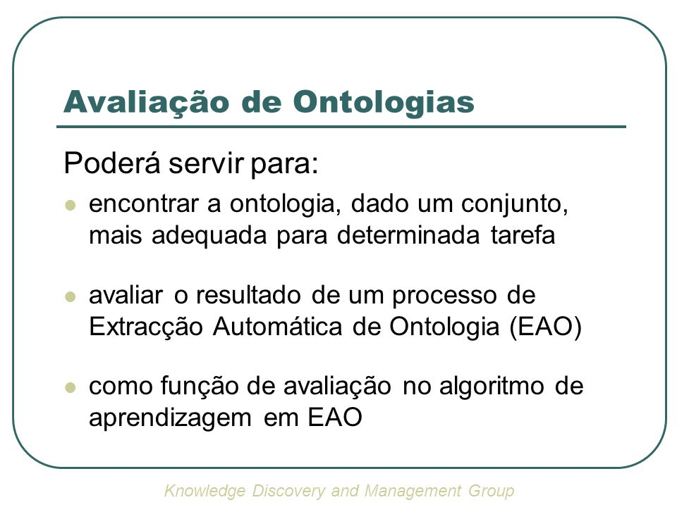 Avaliação de Ontologias Poderá servir para: encontrar a ontologia, dado um conjunto, mais adequada para determinada tarefa avaliar o resultado de um processo de Extracção Automática de Ontologia (EAO) como função de avaliação no algoritmo de aprendizagem em EAO Knowledge Discovery and Management Group