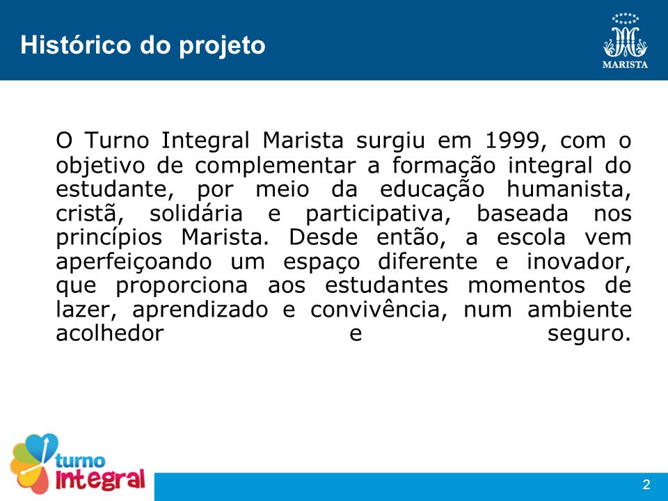 2 Histórico do projeto O Turno Integral Marista surgiu em 1999, com o objetivo de complementar a formação integral do estudante, por meio da educação