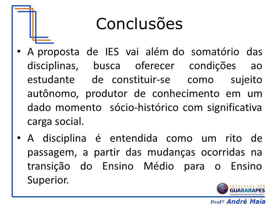 Profº André Maia Conclusões A proposta de IES vai além do somatório das disciplinas, busca oferecer condições ao estudante de constituir-se como sujeito autônomo, produtor de conhecimento em um dado momento sócio-histórico com significativa carga social.