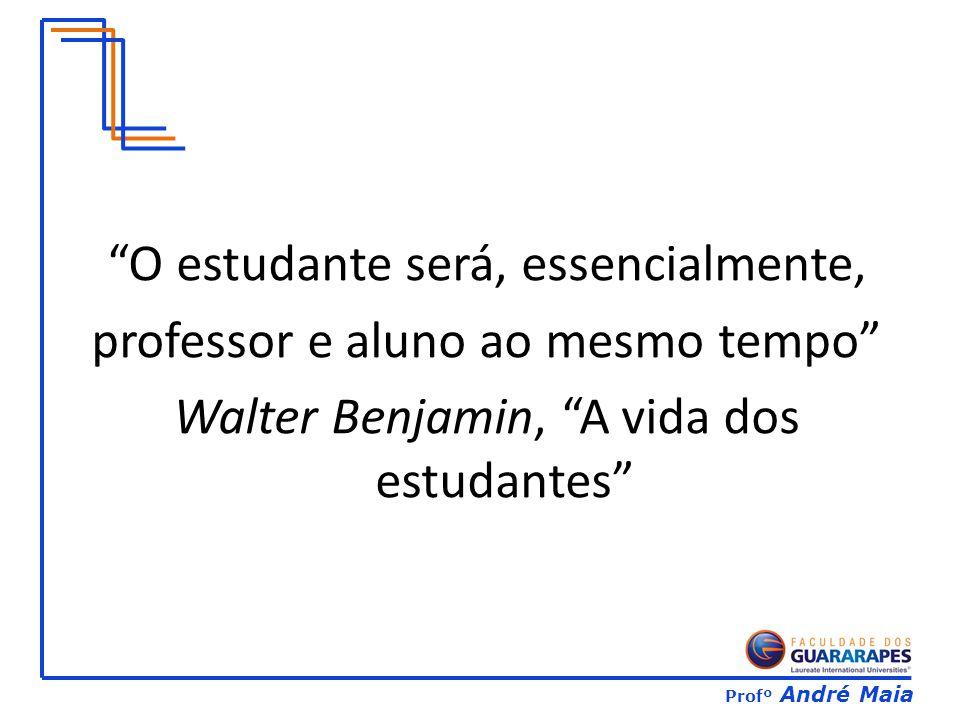 Profº André Maia O estudante será, essencialmente, professor e aluno ao mesmo tempo Walter Benjamin, A vida dos estudantes