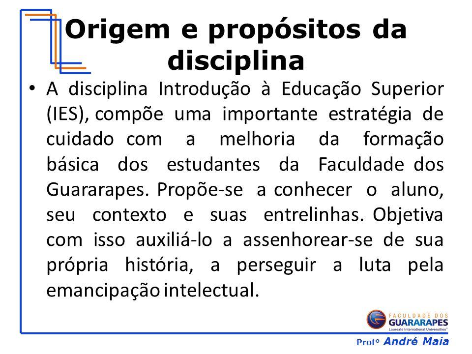 Profº André Maia Origem e propósitos da disciplina A disciplina Introdução à Educação Superior (IES), compõe uma importante estratégia de cuidado com a melhoria da formação básica dos estudantes da Faculdade dos Guararapes.