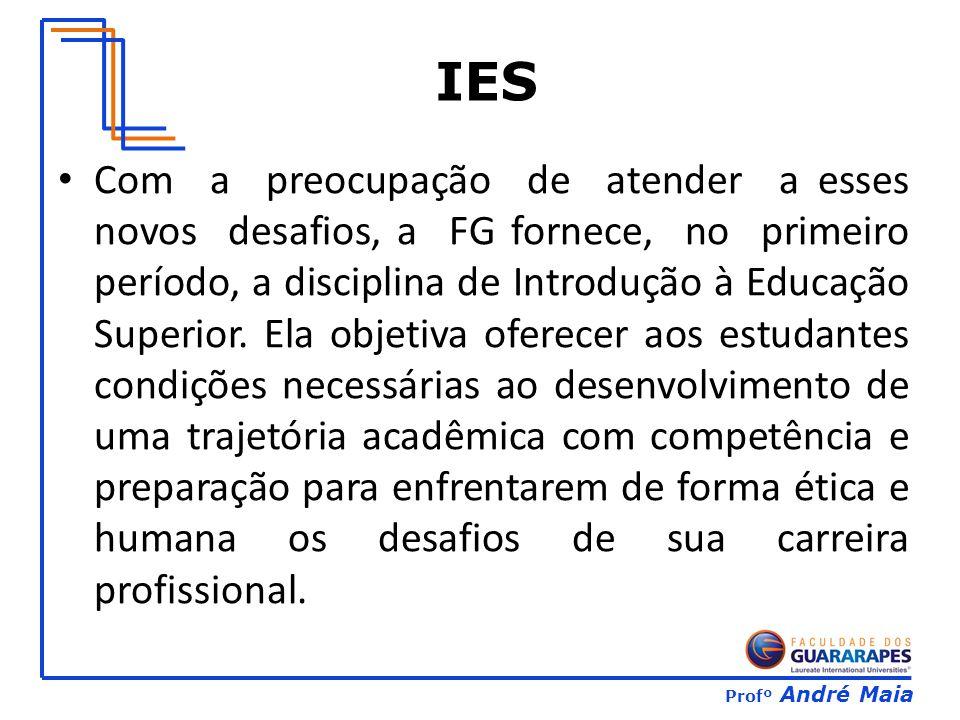 Profº André Maia Com a preocupação de atender a esses novos desafios, a FG fornece, no primeiro período, a disciplina de Introdução à Educação Superior.