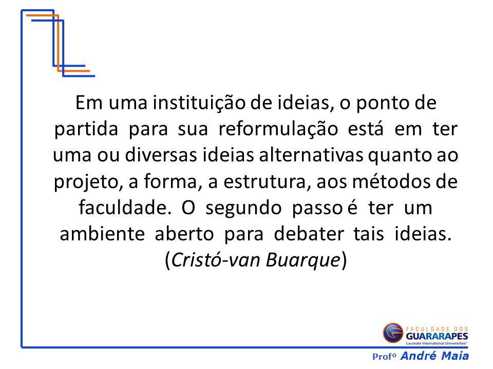 Profº André Maia Em uma instituição de ideias, o ponto de partida para sua reformulação está em ter uma ou diversas ideias alternativas quanto ao projeto, a forma, a estrutura, aos métodos de faculdade.