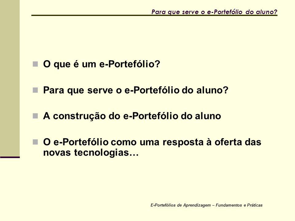 E-Portefólios de Aprendizagem – Fundamentos e Práticas Para que serve o e-Portefólio do aluno? O que é um e-Portefólio? Para que serve o e-Portefólio