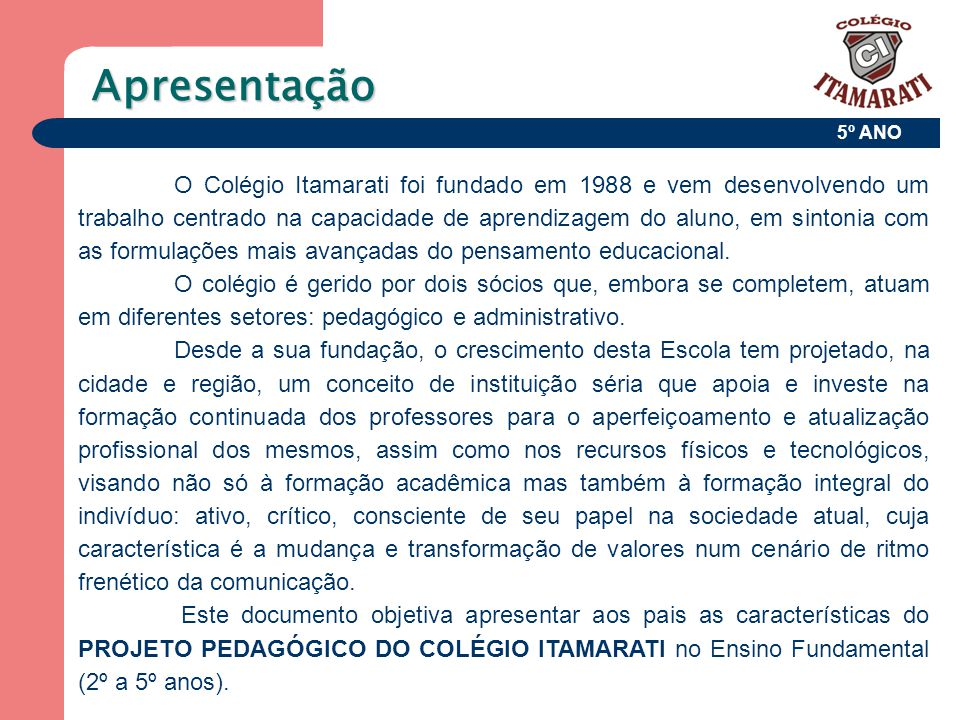 Apresentação O Colégio Itamarati foi fundado em 1988 e vem desenvolvendo um trabalho centrado na capacidade de aprendizagem do aluno, em sintonia com