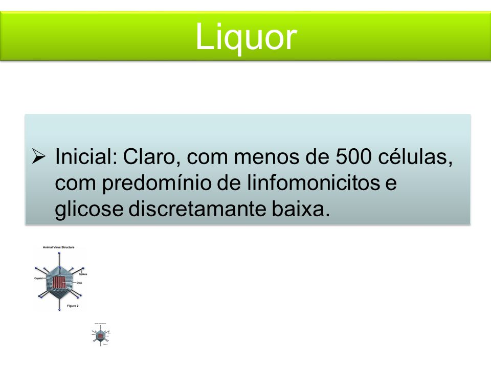 Liquor  Inicial: Claro, com menos de 500 células, com predomínio de linfomonicitos e glicose discretamante baixa.