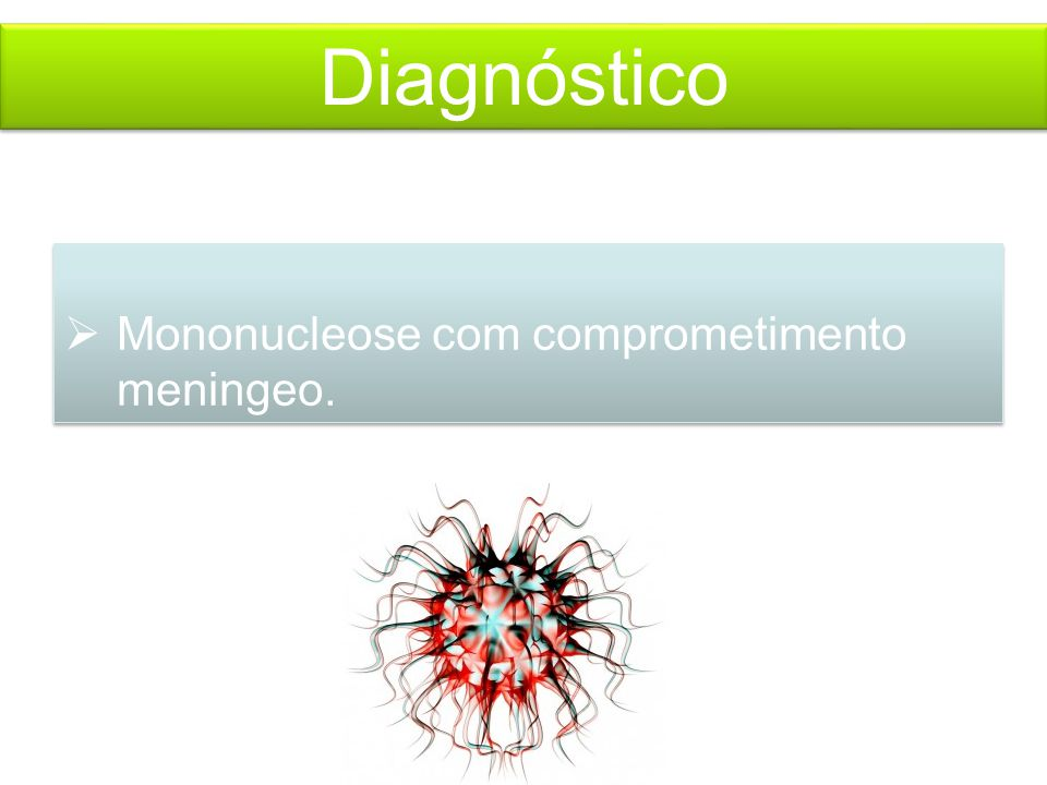 Diagnóstico  Mononucleose com comprometimento meningeo.