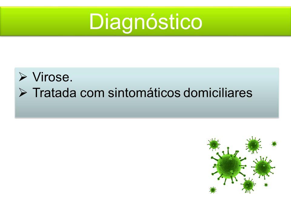 Diagnóstico  Virose.  Tratada com sintomáticos domiciliares  Virose.