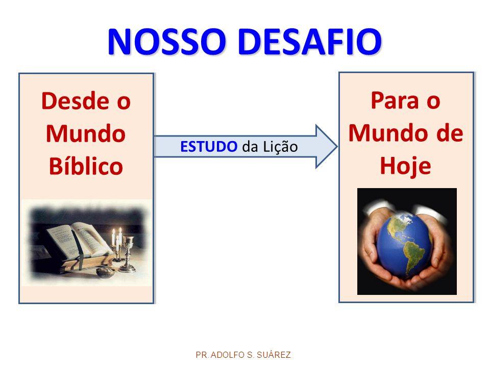 ESTUDO da Lição Desde o Mundo Bíblico NOSSO DESAFIO PR. ADOLFO S. SUÁREZ Para o Mundo de Hoje