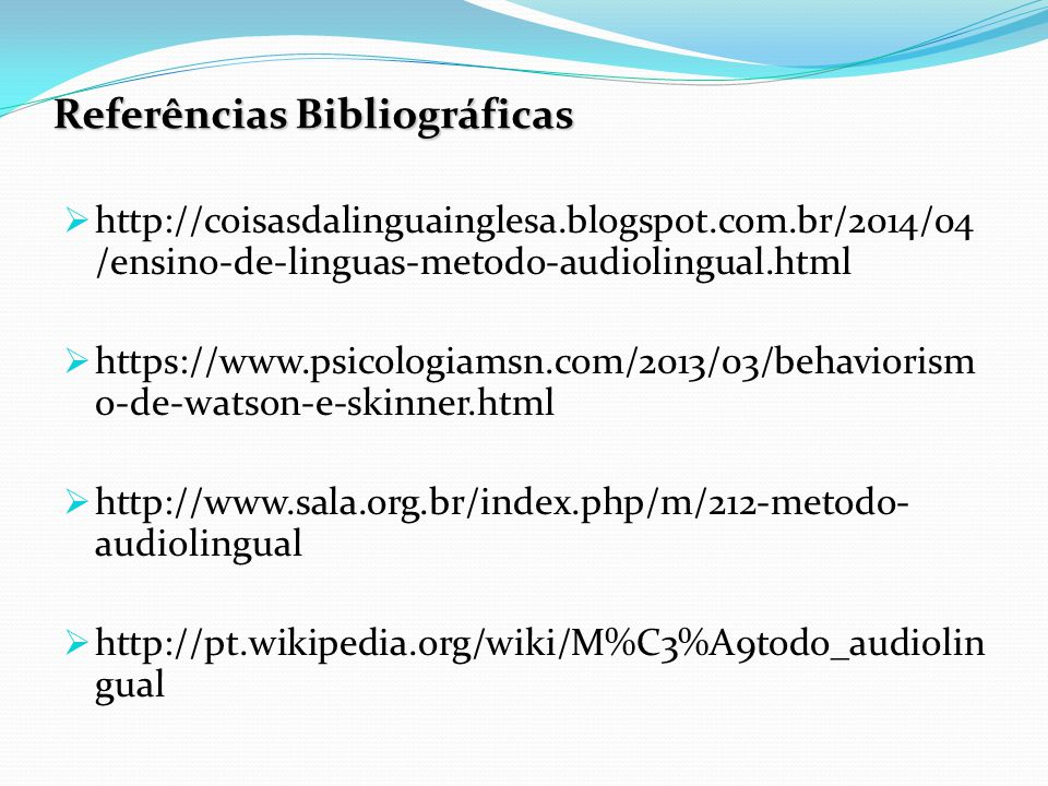 Referências Bibliográficas  http://coisasdalinguainglesa.blogspot.com.br/2014/04 /ensino-de-linguas-metodo-audiolingual.html  https://www.psicologiamsn.com/2013/03/behaviorism o-de-watson-e-skinner.html  http://www.sala.org.br/index.php/m/212-metodo- audiolingual  http://pt.wikipedia.org/wiki/M%C3%A9todo_audiolin gual
