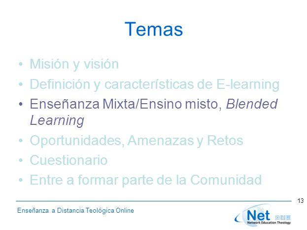 Enseñanza a Distancia Teológica Online Temas Misión y visión Definición y características de E-learning Enseñanza Mixta/Ensino misto, Blended Learning Oportunidades, Amenazas y Retos Cuestionario Entre a formar parte de la Comunidad 13