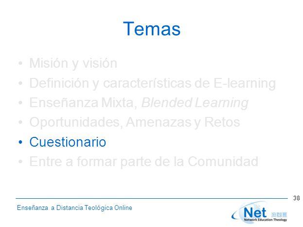 Enseñanza a Distancia Teológica Online Temas Misión y visión Definición y características de E-learning Enseñanza Mixta, Blended Learning Oportunidades, Amenazas y Retos Cuestionario Entre a formar parte de la Comunidad 38