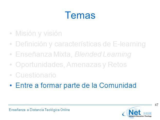 Enseñanza a Distancia Teológica Online Temas Misión y visión Definición y características de E-learning Enseñanza Mixta, Blended Learning Oportunidades, Amenazas y Retos Cuestionario Entre a formar parte de la Comunidad 47