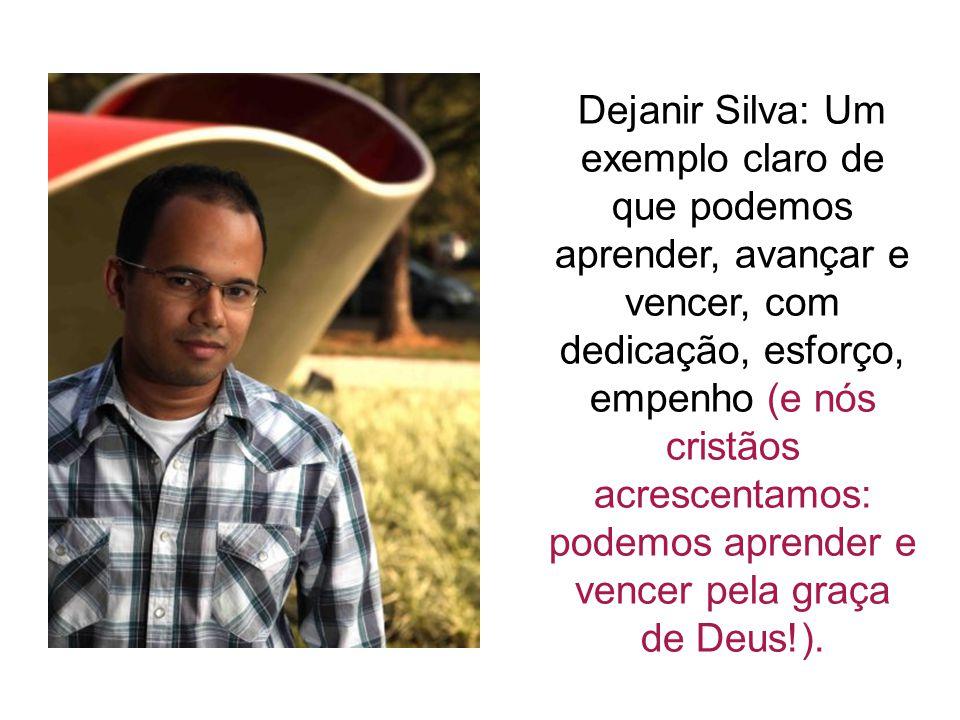 Dejanir Silva: Um exemplo claro de que podemos aprender, avançar e vencer, com dedicação, esforço, empenho (e nós cristãos acrescentamos: podemos apre