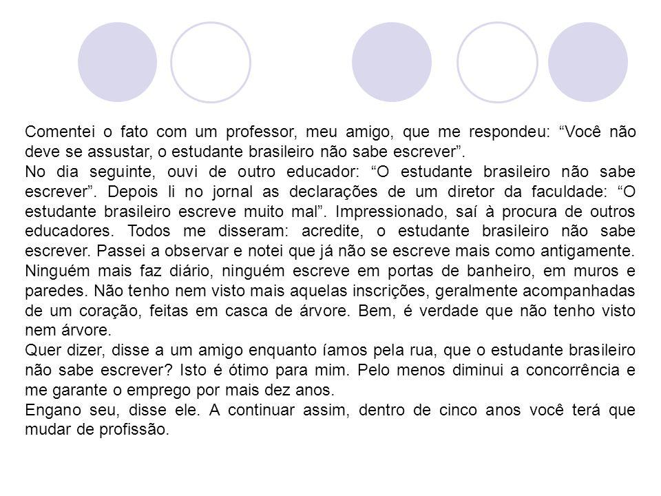 """Comentei o fato com um professor, meu amigo, que me respondeu: """"Você não deve se assustar, o estudante brasileiro não sabe escrever"""". No dia seguinte,"""