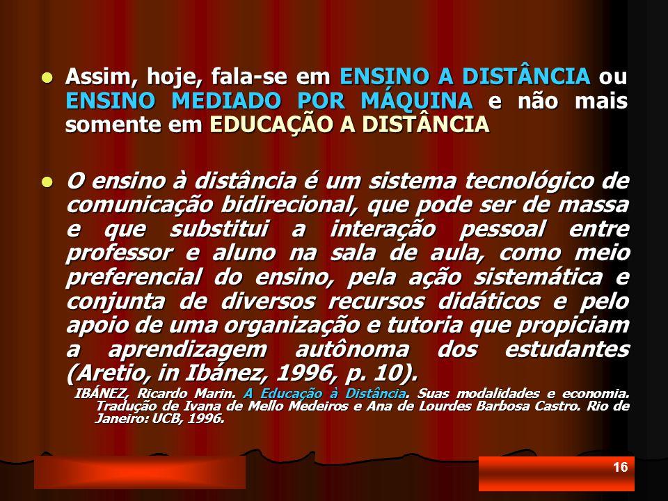 16 Assim, hoje, fala-se em ENSINO A DISTÂNCIA ou ENSINO MEDIADO POR MÁQUINA e não mais somente em EDUCAÇÃO A DISTÂNCIA Assim, hoje, fala-se em ENSINO A DISTÂNCIA ou ENSINO MEDIADO POR MÁQUINA e não mais somente em EDUCAÇÃO A DISTÂNCIA O ensino à distância é um sistema tecnológico de comunicação bidirecional, que pode ser de massa e que substitui a interação pessoal entre professor e aluno na sala de aula, como meio preferencial do ensino, pela ação sistemática e conjunta de diversos recursos didáticos e pelo apoio de uma organização e tutoria que propiciam a aprendizagem autônoma dos estudantes (Aretio, in Ibánez, 1996, p.