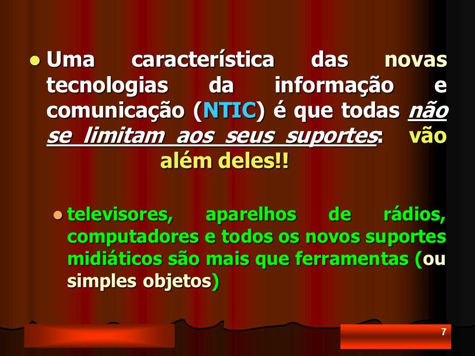 7 Uma característica das novas tecnologias da informação e comunicação (NTIC) é que todas não se limitam aos seus suportes: vão além deles!.