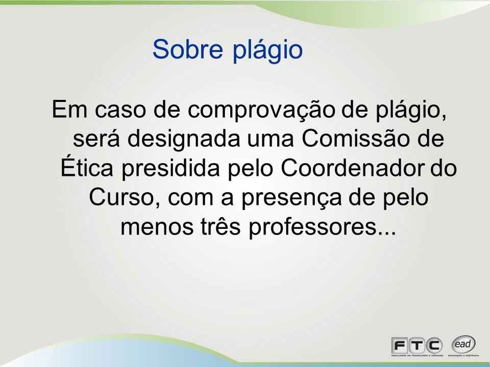 Em caso de comprovação de plágio, será designada uma Comissão de Ética presidida pelo Coordenador do Curso, com a presença de pelo menos três professo