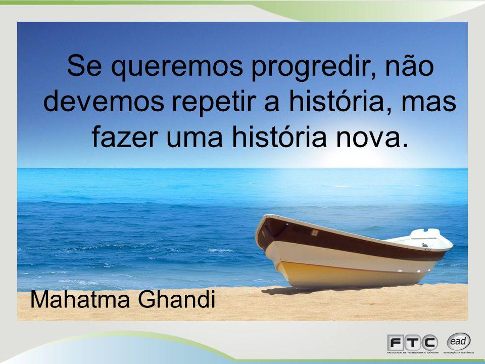 Se queremos progredir, não devemos repetir a história, mas fazer uma história nova. Mahatma Ghandi