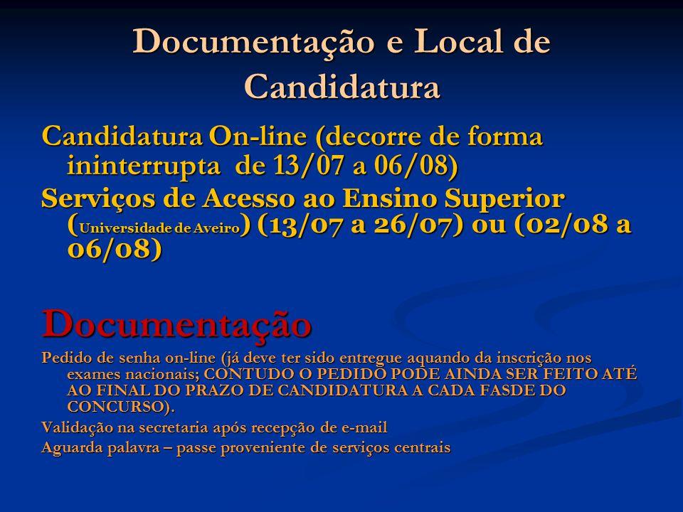 Documentação e Local de Candidatura Candidatura On-line (decorre de forma ininterrupta de 13/07 a 06/08) Serviços de Acesso ao Ensino Superior ( Universidade de Aveiro ) (13/07 a 26/07) ou (02/08 a 06/08) Documentação Pedido de senha on-line (já deve ter sido entregue aquando da inscrição nos exames nacionais; CONTUDO O PEDIDO PODE AINDA SER FEITO ATÉ AO FINAL DO PRAZO DE CANDIDATURA A CADA FASDE DO CONCURSO).