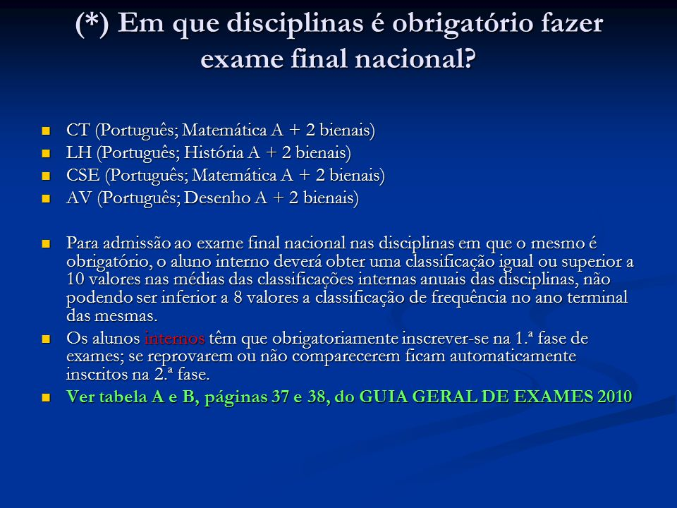 CT (Português; Matemática A + 2 bienais) CT (Português; Matemática A + 2 bienais) LH (Português; História A + 2 bienais) LH (Português; História A + 2 bienais) CSE (Português; Matemática A + 2 bienais) CSE (Português; Matemática A + 2 bienais) AV (Português; Desenho A + 2 bienais) AV (Português; Desenho A + 2 bienais) Para admissão ao exame final nacional nas disciplinas em que o mesmo é obrigatório, o aluno interno deverá obter uma classificação igual ou superior a 10 valores nas médias das classificações internas anuais das disciplinas, não podendo ser inferior a 8 valores a classificação de frequência no ano terminal das mesmas.